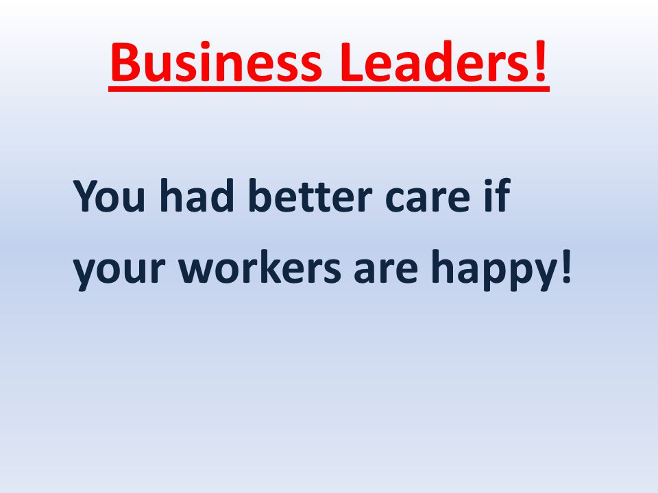 Business Leaders! You had better care if your workers are happy!