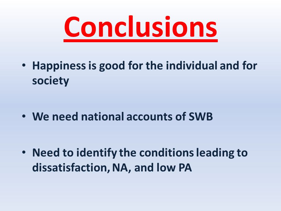 Conclusions Happiness is good for the individual and for society We need national accounts of SWB Need to identify the conditions leading to dissatisfaction, NA, and low PA
