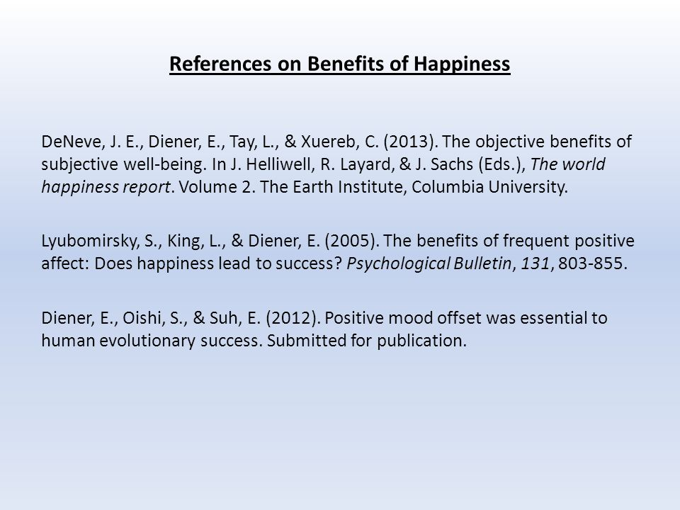 References on Benefits of Happiness DeNeve, J. E., Diener, E., Tay, L., & Xuereb, C.