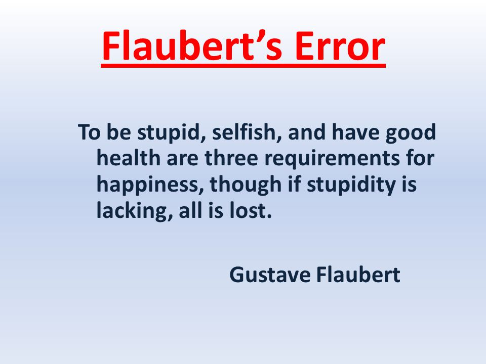 Flaubert's Error To be stupid, selfish, and have good health are three requirements for happiness, though if stupidity is lacking, all is lost.