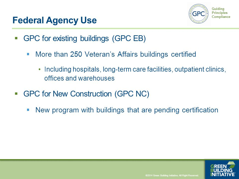 ©2014 Green Building Initiative. All Right Reserved. Guiding Principles Compliance Federal Agency Use  GPC for existing buildings (GPC EB)  More tha