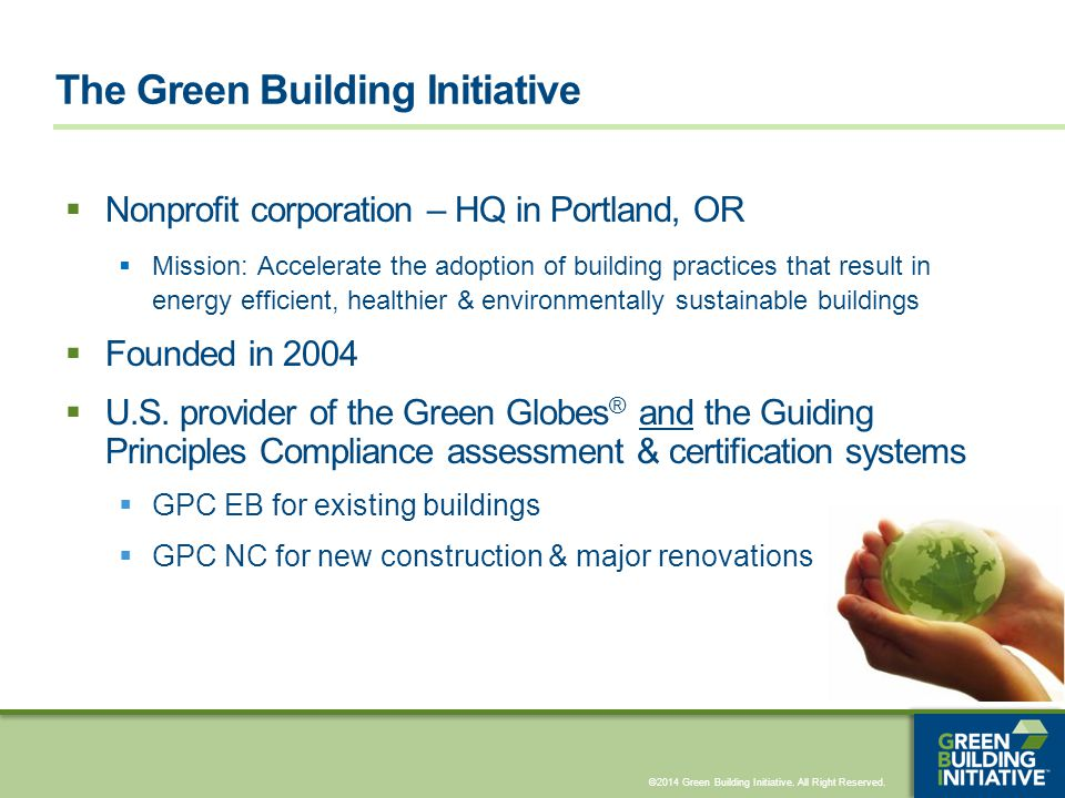 ©2014 Green Building Initiative. All Right Reserved.  Nonprofit corporation – HQ in Portland, OR  Mission: Accelerate the adoption of building pract