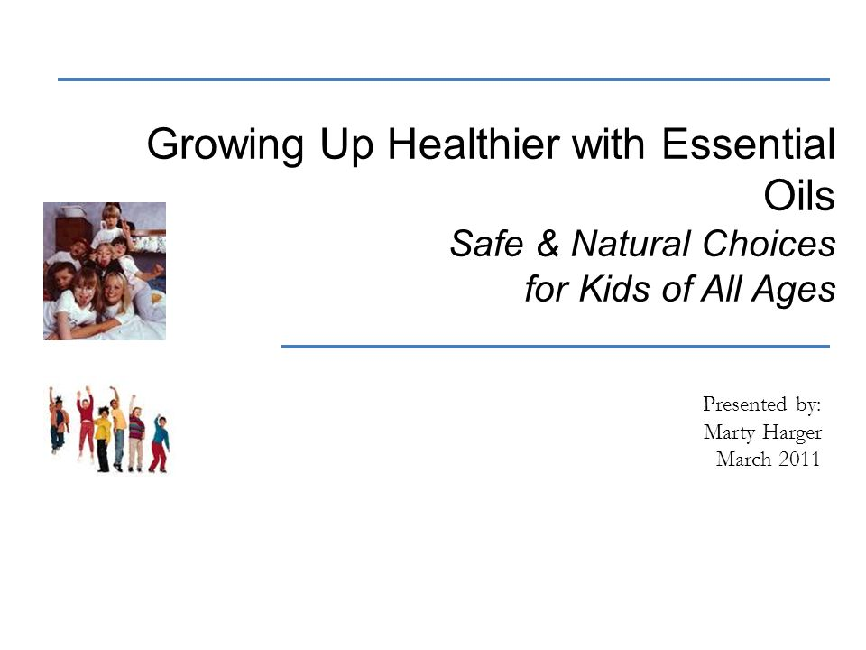 Growing Up Healthier with Essential Oils Safe & Natural Choices for Kids of All Ages Presented by: Marty Harger March 2011