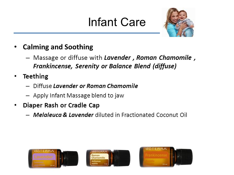 Calming and Soothing – Massage or diffuse with Lavender, Roman Chamomile, Frankincense, Serenity or Balance Blend (diffuse) Teething – Diffuse Lavende