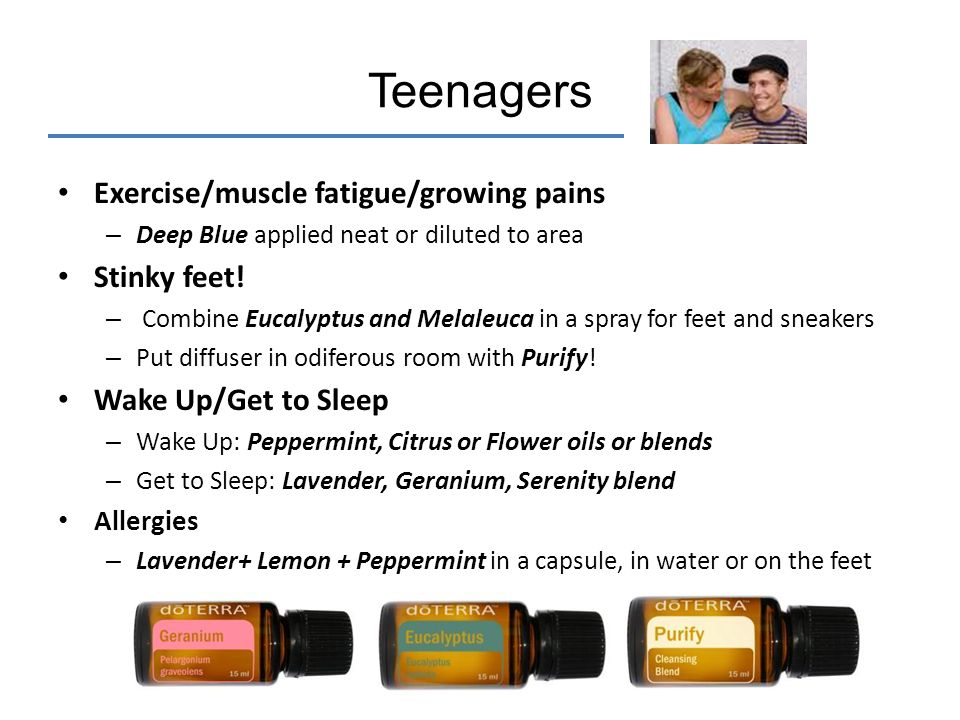 Teenagers Exercise/muscle fatigue/growing pains – Deep Blue applied neat or diluted to area Stinky feet! – Combine Eucalyptus and Melaleuca in a spray