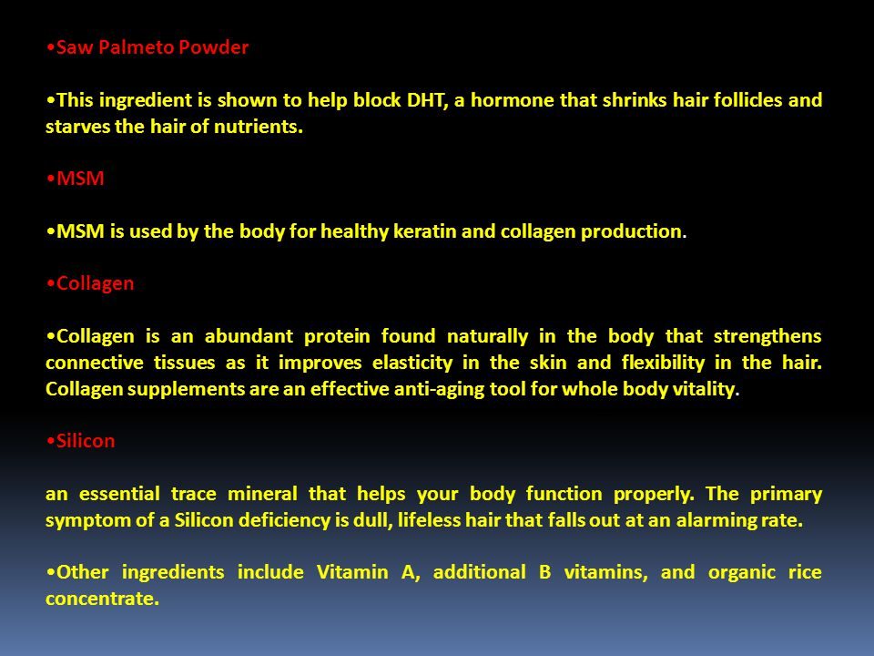 Saw Palmeto Powder This ingredient is shown to help block DHT, a hormone that shrinks hair follicles and starves the hair of nutrients.