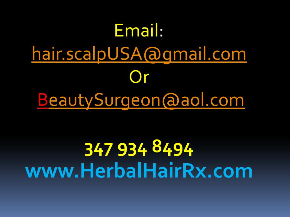 Email: hair.scalpUSA@gmail.com hair.scalpUSA@gmail.com Or BeautySurgeon@aol.comeautySurgeon@aol.com 347 934 8494 www.HerbalHairRx.com