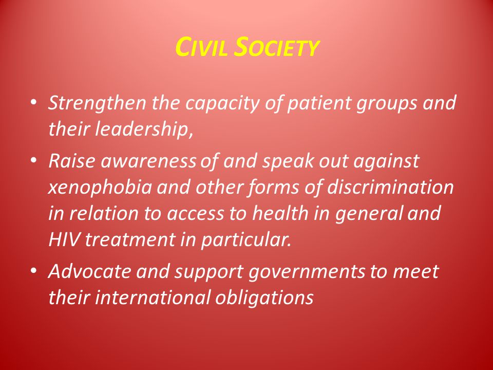 C IVIL S OCIETY Strengthen the capacity of patient groups and their leadership, Raise awareness of and speak out against xenophobia and other forms of discrimination in relation to access to health in general and HIV treatment in particular.