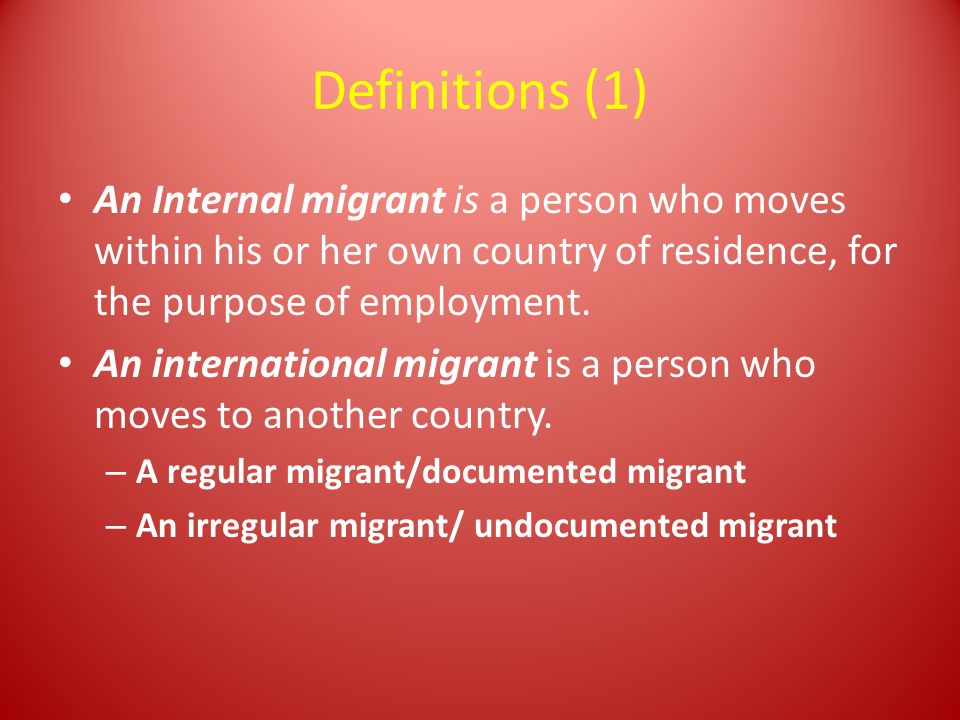 Definitions (1) An Internal migrant is a person who moves within his or her own country of residence, for the purpose of employment.