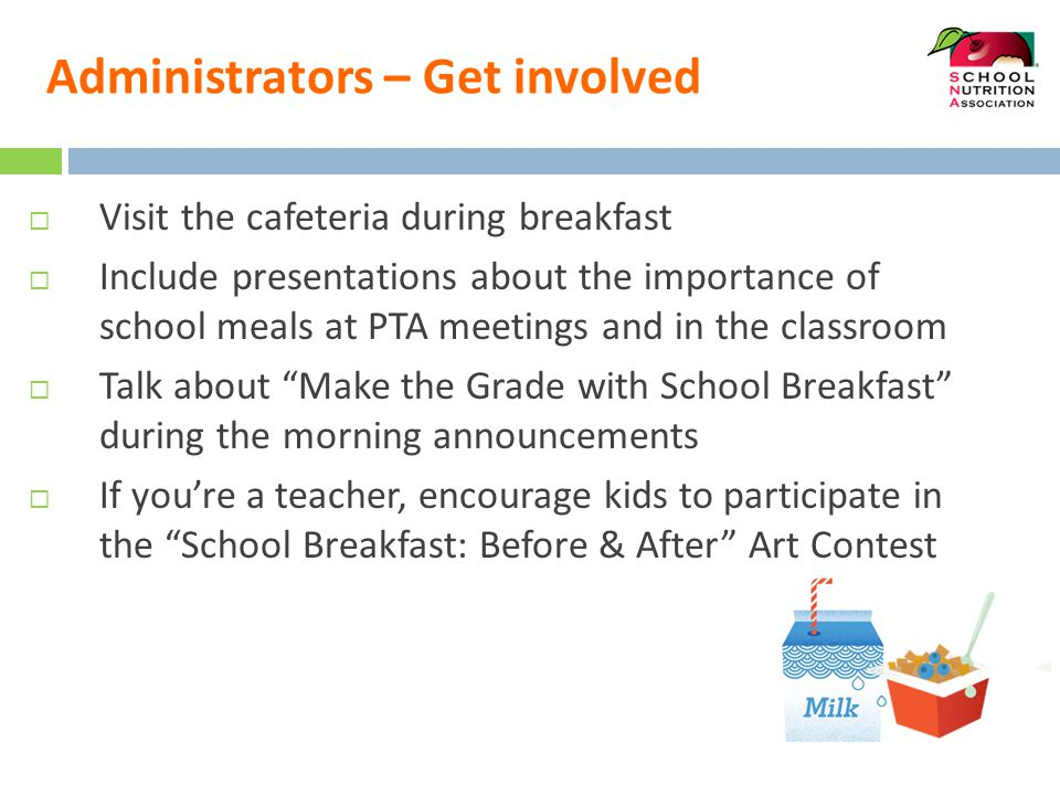 Administrators – Get involved  Visit the cafeteria during breakfast  Include presentations about the importance of school meals at PTA meetings and