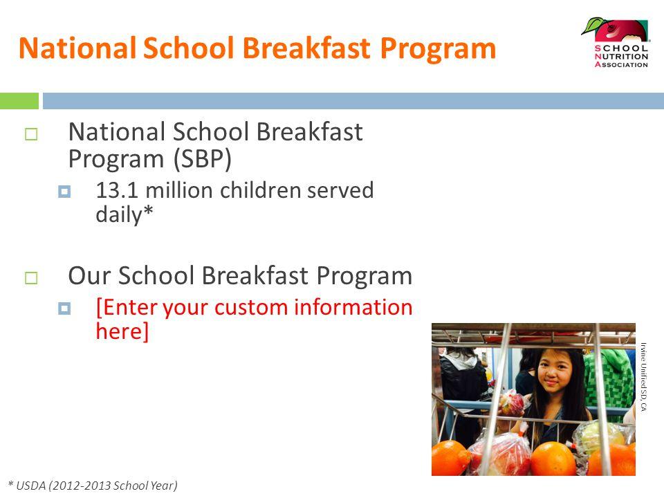 National School Breakfast Program  National School Breakfast Program (SBP)  13.1 million children served daily*  Our School Breakfast Program  [Enter your custom information here] * USDA (2012-2013 School Year) Irvine Unified SD, CA