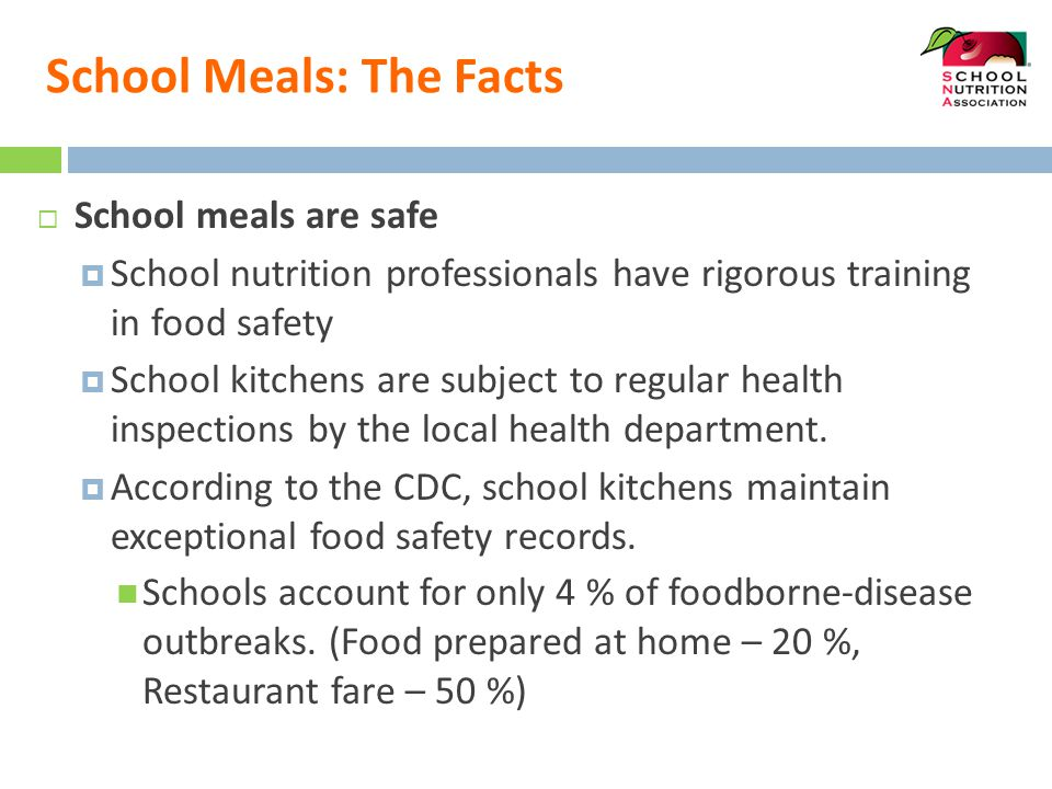 School Meals: The Facts  School meals are safe  School nutrition professionals have rigorous training in food safety  School kitchens are subject t