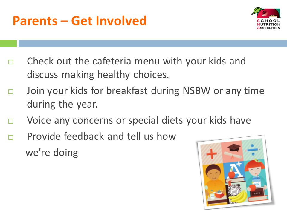 Parents – Get Involved  Check out the cafeteria menu with your kids and discuss making healthy choices.  Join your kids for breakfast during NSBW or