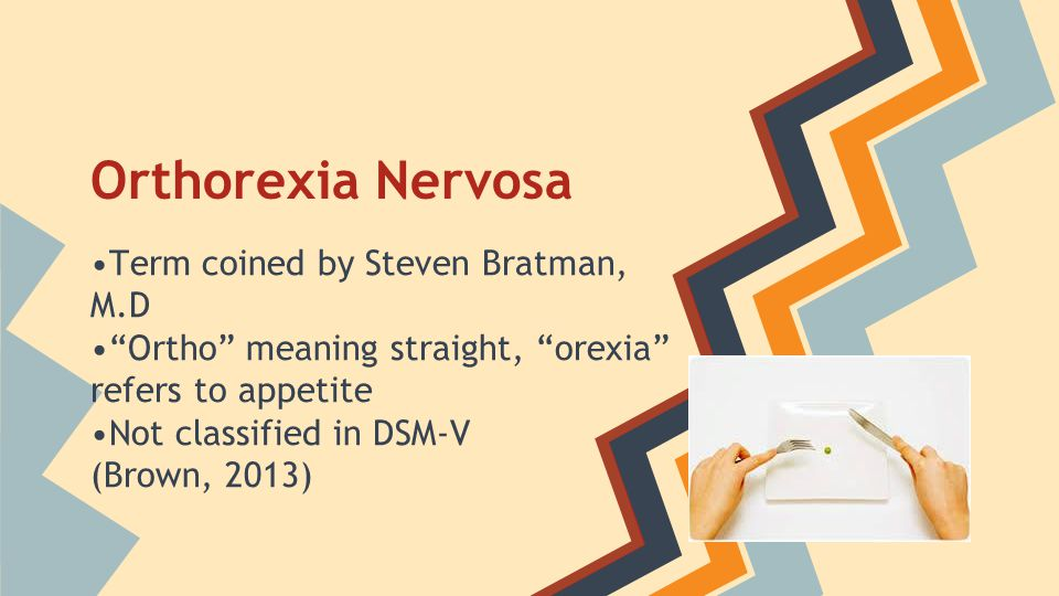 "Orthorexia Nervosa Term coined by Steven Bratman, M.D ""Ortho"" meaning straight, ""orexia"" refers to appetite Not classified in DSM-V (Brown, 2013)"