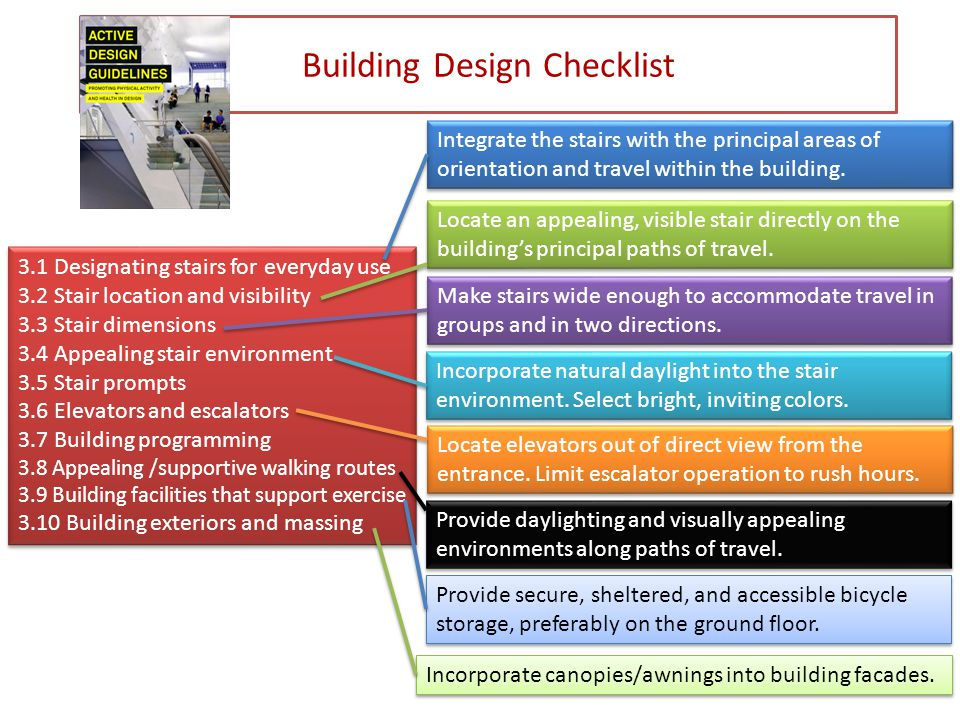 Building Design Checklist 3.1 Designating stairs for everyday use 3.2 Stair location and visibility 3.3 Stair dimensions 3.4 Appealing stair environment 3.5 Stair prompts 3.6 Elevators and escalators 3.7 Building programming 3.8 Appealing /supportive walking routes 3.9 Building facilities that support exercise 3.10 Building exteriors and massing 3.1 Designating stairs for everyday use 3.2 Stair location and visibility 3.3 Stair dimensions 3.4 Appealing stair environment 3.5 Stair prompts 3.6 Elevators and escalators 3.7 Building programming 3.8 Appealing /supportive walking routes 3.9 Building facilities that support exercise 3.10 Building exteriors and massing Integrate the stairs with the principal areas of orientation and travel within the building.