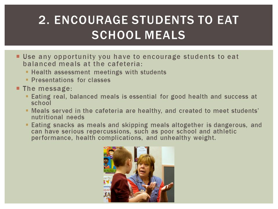  Use any opportunity you have to encourage students to eat balanced meals at the cafeteria:  Health assessment meetings with students  Presentations for classes  The message:  Eating real, balanced meals is essential for good health and success at school  Meals served in the cafeteria are healthy, and created to meet students' nutritional needs  Eating snacks as meals and skipping meals altogether is dangerous, and can have serious repercussions, such as poor school and athletic performance, health complications, and unhealthy weight.