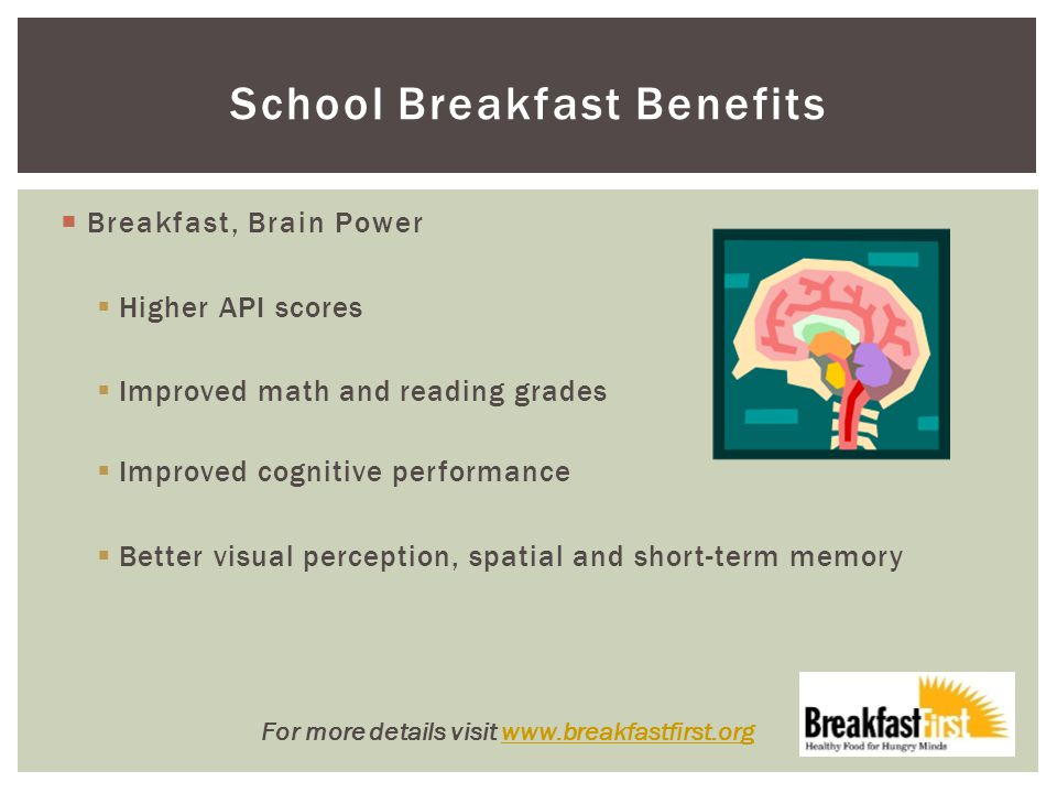 School Breakfast Benefits  Breakfast, Brain Power  Higher API scores  Improved math and reading grades  Improved cognitive performance  Better visual perception, spatial and short-term memory For more details visit www.breakfastfirst.orgwww.breakfastfirst.org