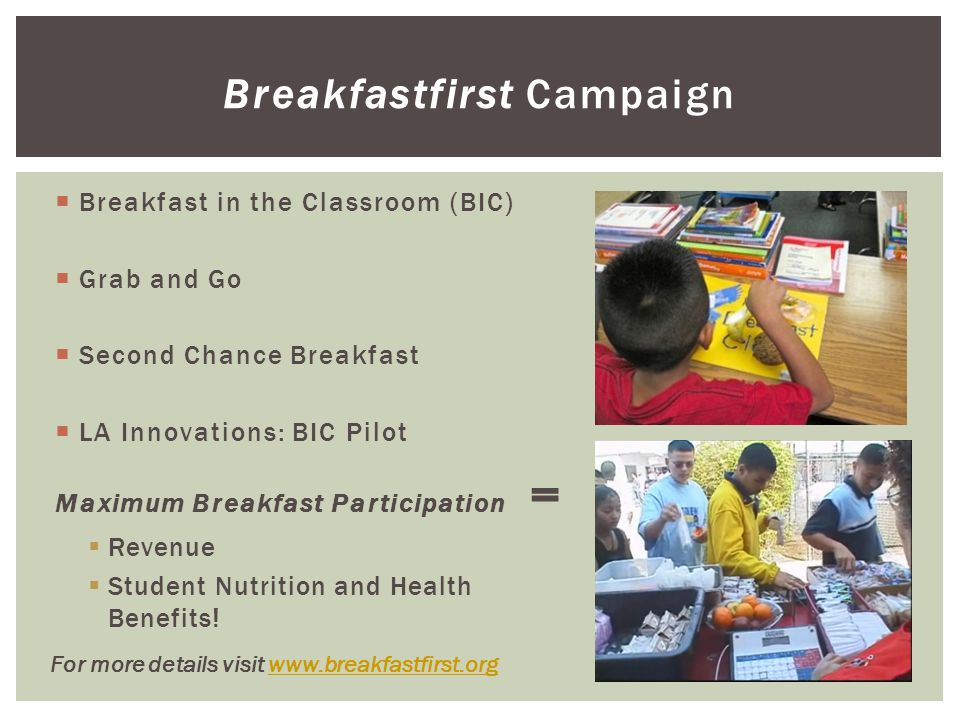 Breakfastfirst Campaign  Breakfast in the Classroom (BIC)  Grab and Go  Second Chance Breakfast  LA Innovations: BIC Pilot Maximum Breakfast Participation =  Revenue  Student Nutrition and Health Benefits.