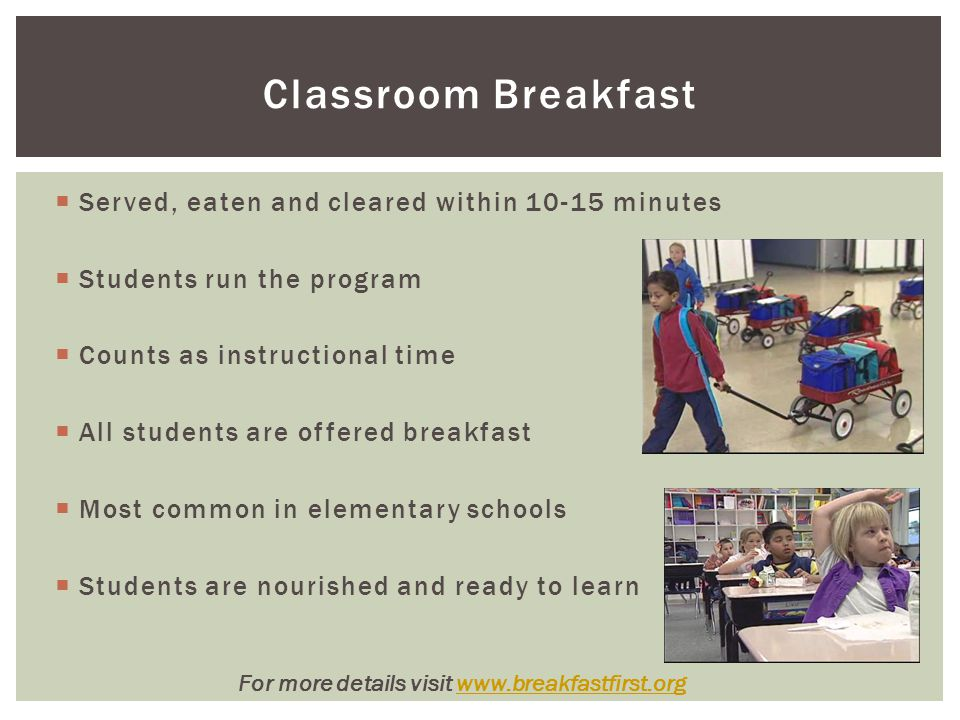 Classroom Breakfast  Served, eaten and cleared within 10-15 minutes  Students run the program  Counts as instructional time  All students are offered breakfast  Most common in elementary schools  Students are nourished and ready to learn For more details visit www.breakfastfirst.orgwww.breakfastfirst.org