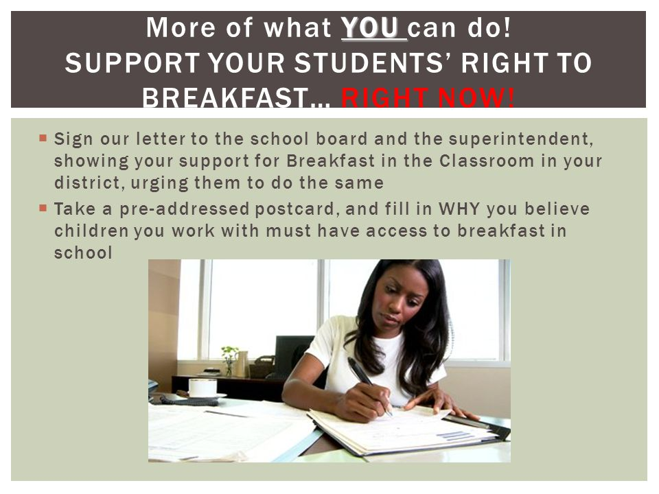  Sign our letter to the school board and the superintendent, showing your support for Breakfast in the Classroom in your district, urging them to do the same  Take a pre-addressed postcard, and fill in WHY you believe children you work with must have access to breakfast in school YOU More of what YOU can do.