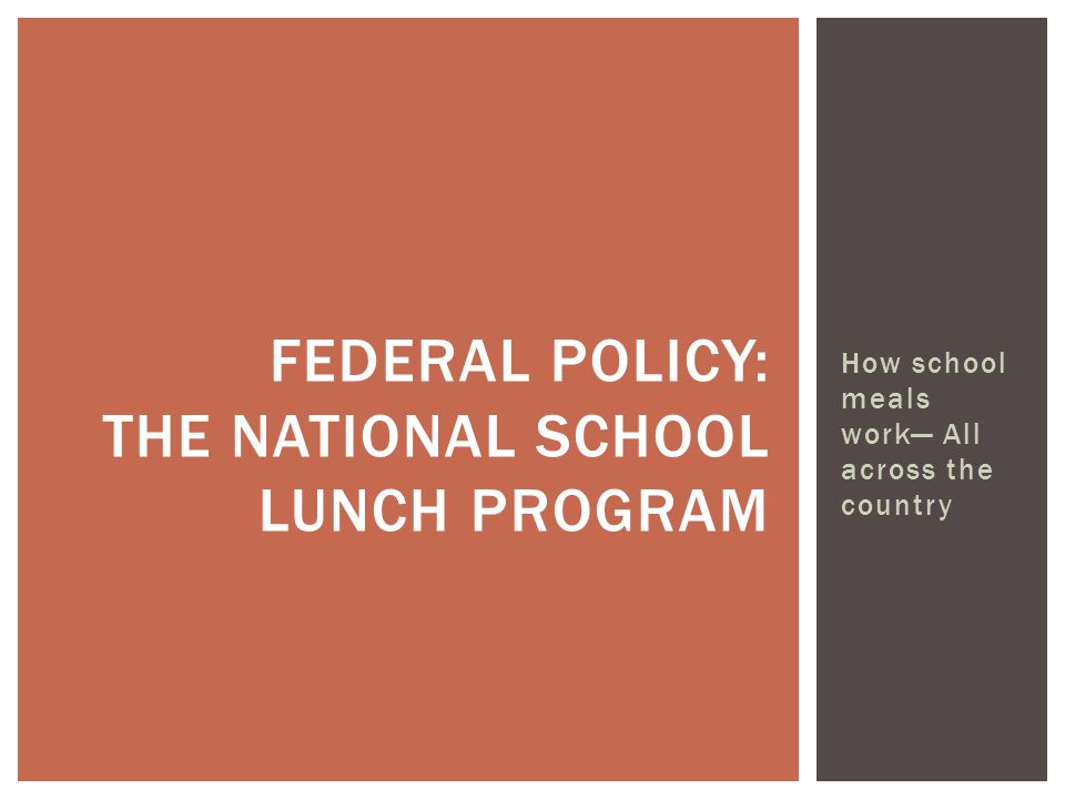 How school meals work— All across the country FEDERAL POLICY: THE NATIONAL SCHOOL LUNCH PROGRAM