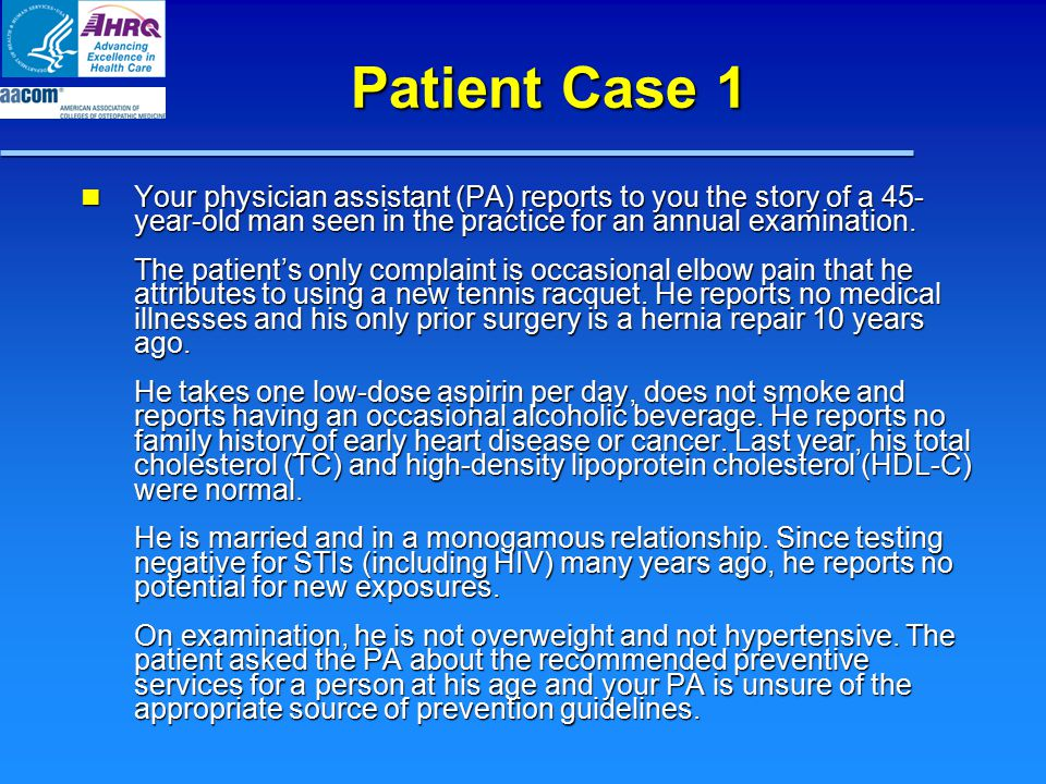Patient Case 1 Your physician assistant (PA) reports to you the story of a 45- year-old man seen in the practice for an annual examination. The patien