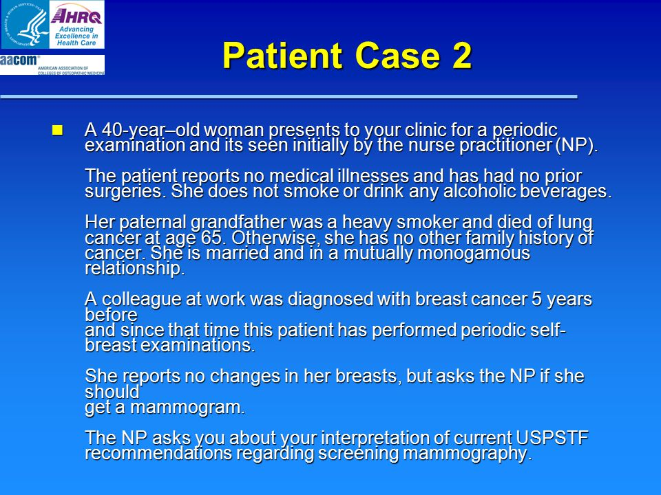Patient Case 2 A 40-year–old woman presents to your clinic for a periodic examination and its seen initially by the nurse practitioner (NP). The patie