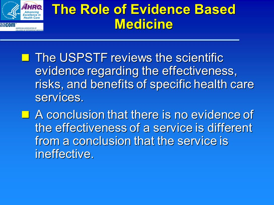 The Role of Evidence Based Medicine The USPSTF reviews the scientific evidence regarding the effectiveness, risks, and benefits of specific health care services.