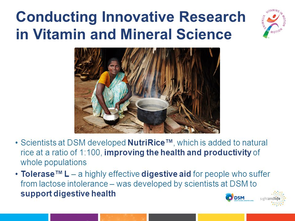 Scientists at DSM developed NutriRice™, which is added to natural rice at a ratio of 1:100, improving the health and productivity of whole populations Tolerase™ L – a highly effective digestive aid for people who suffer from lactose intolerance – was developed by scientists at DSM to support digestive health Conducting Innovative Research in Vitamin and Mineral Science
