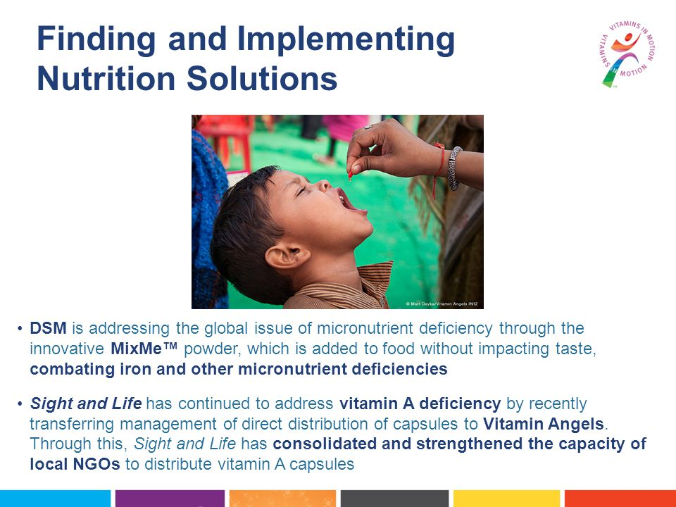 DSM is addressing the global issue of micronutrient deficiency through the innovative MixMe™ powder, which is added to food without impacting taste, combating iron and other micronutrient deficiencies Sight and Life has continued to address vitamin A deficiency by recently transferring management of direct distribution of capsules to Vitamin Angels.