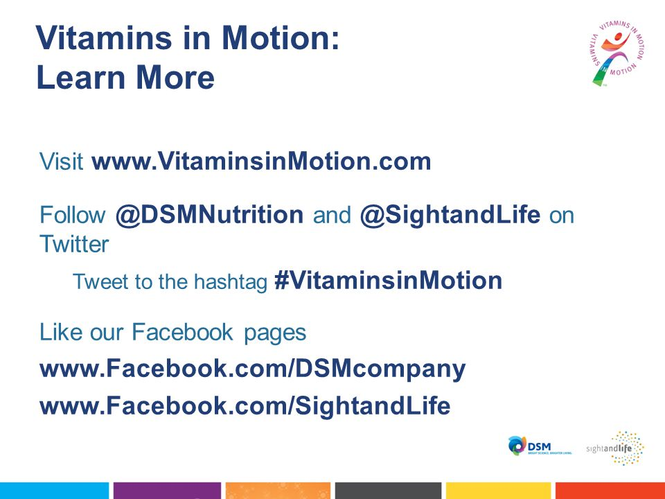 Vitamins in Motion: Learn More Visit www.VitaminsinMotion.com Follow @DSMNutrition and @SightandLife on Twitter Tweet to the hashtag #VitaminsinMotion Like our Facebook pages www.Facebook.com/DSMcompany www.Facebook.com/SightandLife