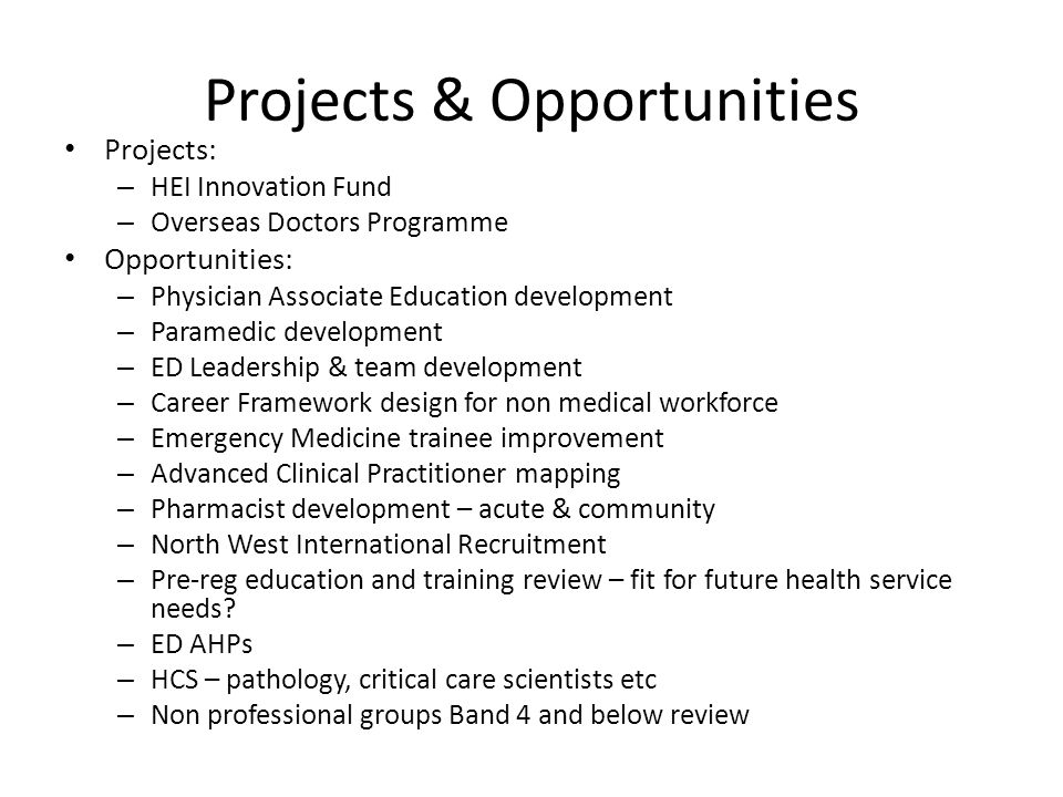 Projects & Opportunities Projects: – HEI Innovation Fund – Overseas Doctors Programme Opportunities: – Physician Associate Education development – Paramedic development – ED Leadership & team development – Career Framework design for non medical workforce – Emergency Medicine trainee improvement – Advanced Clinical Practitioner mapping – Pharmacist development – acute & community – North West International Recruitment – Pre-reg education and training review – fit for future health service needs.