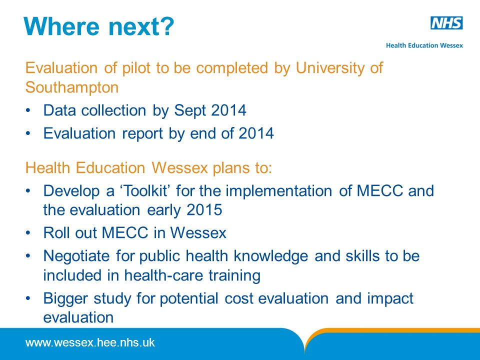 www.wessex.hee.nhs.uk Where next? Evaluation of pilot to be completed by University of Southampton Data collection by Sept 2014 Evaluation report by e