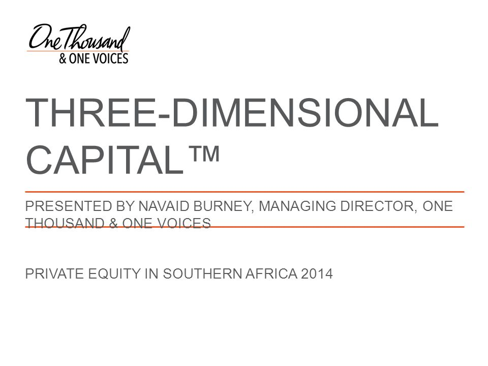 THREE-DIMENSIONAL CAPITAL™ PRESENTED BY NAVAID BURNEY, MANAGING DIRECTOR, ONE THOUSAND & ONE VOICES PRIVATE EQUITY IN SOUTHERN AFRICA 2014