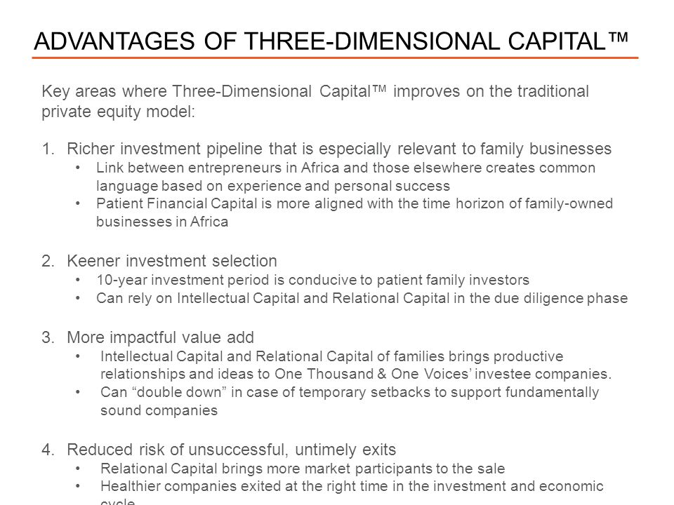 — CONFIDENTIAL ADVANTAGES OF THREE-DIMENSIONAL CAPITAL™ Key areas where Three-Dimensional Capital™ improves on the traditional private equity model: 1.Richer investment pipeline that is especially relevant to family businesses Link between entrepreneurs in Africa and those elsewhere creates common language based on experience and personal success Patient Financial Capital is more aligned with the time horizon of family-owned businesses in Africa 2.Keener investment selection 10-year investment period is conducive to patient family investors Can rely on Intellectual Capital and Relational Capital in the due diligence phase 3.More impactful value add Intellectual Capital and Relational Capital of families brings productive relationships and ideas to One Thousand & One Voices' investee companies.