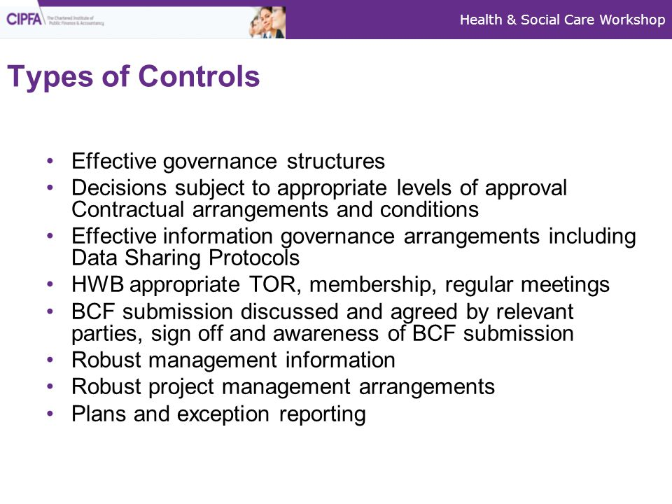 Health & Social Care Workshop Types of Controls Effective governance structures Decisions subject to appropriate levels of approval Contractual arrangements and conditions Effective information governance arrangements including Data Sharing Protocols HWB appropriate TOR, membership, regular meetings BCF submission discussed and agreed by relevant parties, sign off and awareness of BCF submission Robust management information Robust project management arrangements Plans and exception reporting