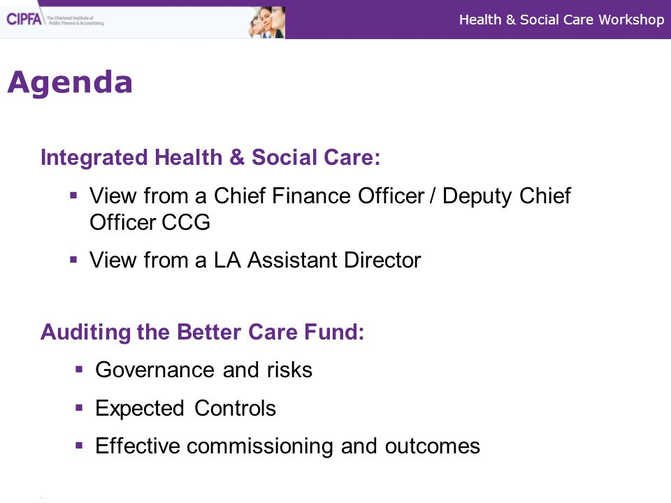 Integrated Health & Social Care:  View from a Chief Finance Officer / Deputy Chief Officer CCG  View from a LA Assistant Director Auditing the Better Care Fund:  Governance and risks  Expected Controls  Effective commissioning and outcomes Agenda