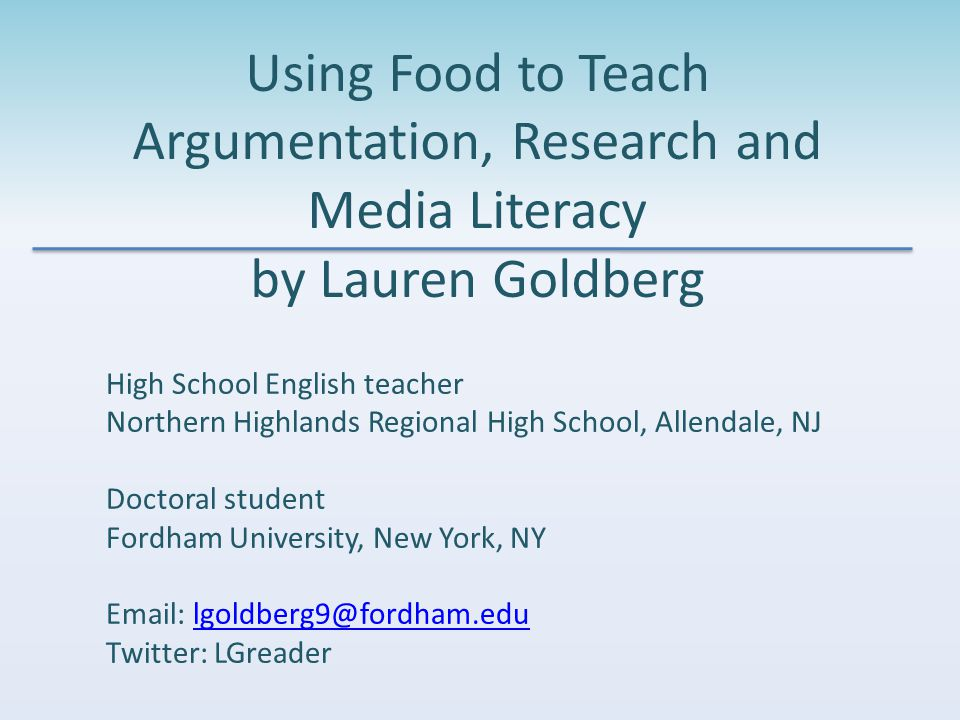 Using Food to Teach Argumentation, Research and Media Literacy by Lauren Goldberg High School English teacher Northern Highlands Regional High School, Allendale, NJ Doctoral student Fordham University, New York, NY Email: lgoldberg9@fordham.edulgoldberg9@fordham.edu Twitter: LGreader