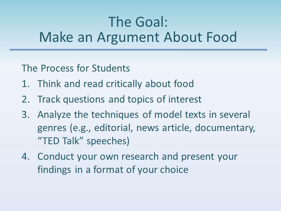 The Goal: Make an Argument About Food The Process for Students 1.Think and read critically about food 2.Track questions and topics of interest 3.Analyze the techniques of model texts in several genres (e.g., editorial, news article, documentary, TED Talk speeches) 4.Conduct your own research and present your findings in a format of your choice
