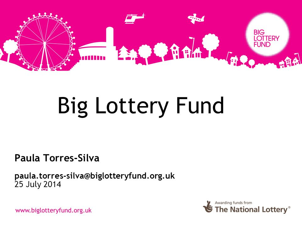 Big Lottery Fund Paula Torres-Silva paula.torres-silva@biglotteryfund.org.uk 25 July 2014