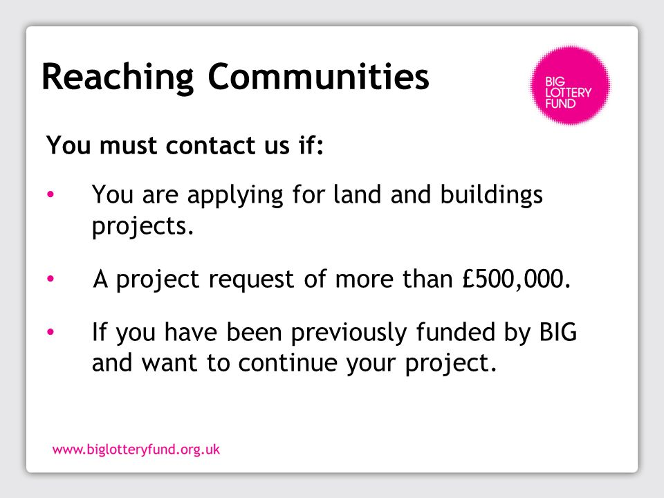 Reaching Communities You must contact us if: You are applying for land and buildings projects.