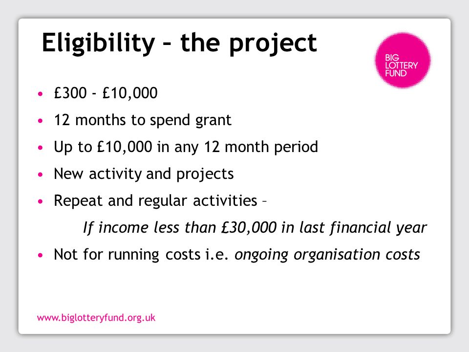 Eligibility – the project £300 - £10,000 12 months to spend grant Up to £10,000 in any 12 month period New activity and projects Repeat and regular activities – If income less than £30,000 in last financial year Not for running costs i.e.