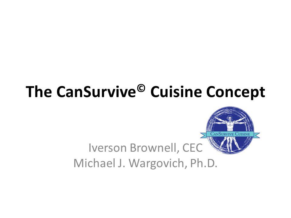The CanSurvive © Cuisine Concept Iverson Brownell, CEC Michael J. Wargovich, Ph.D.
