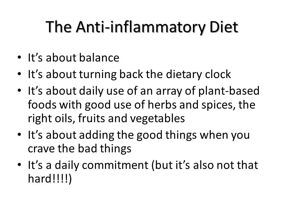 The Anti-inflammatory Diet It's about balance It's about turning back the dietary clock It's about daily use of an array of plant-based foods with good use of herbs and spices, the right oils, fruits and vegetables It's about adding the good things when you crave the bad things It's a daily commitment (but it's also not that hard!!!!)