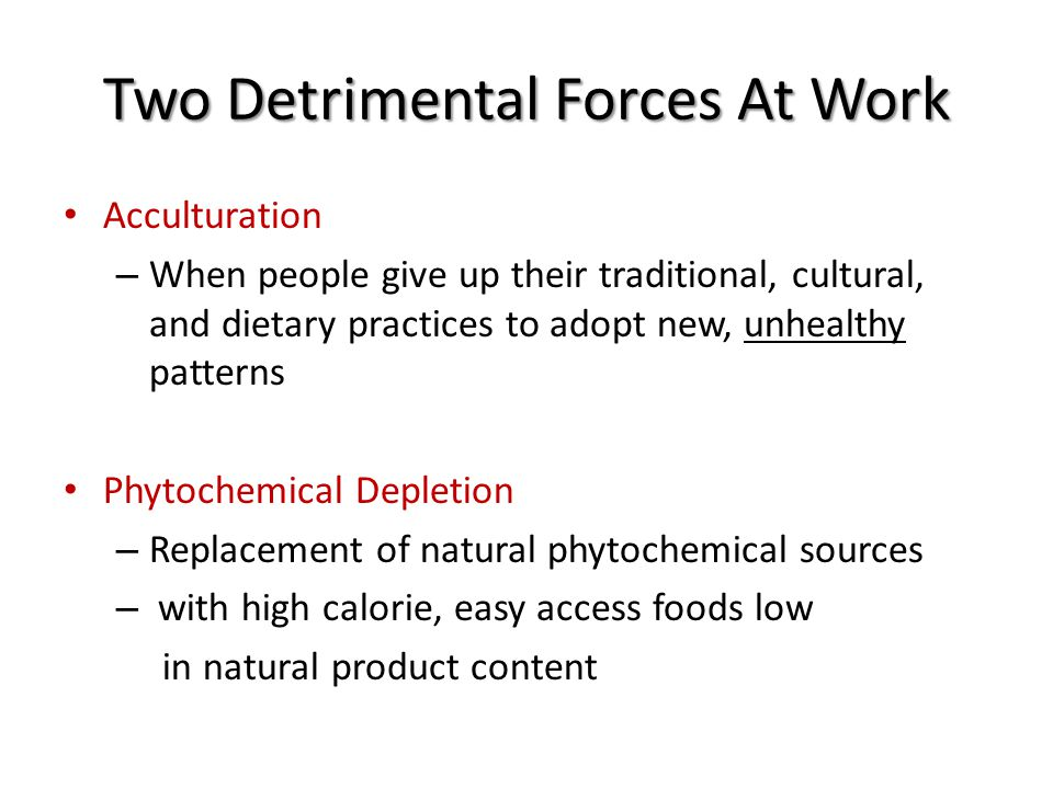 Two Detrimental Forces At Work Acculturation – When people give up their traditional, cultural, and dietary practices to adopt new, unhealthy patterns Phytochemical Depletion – Replacement of natural phytochemical sources – with high calorie, easy access foods low in natural product content