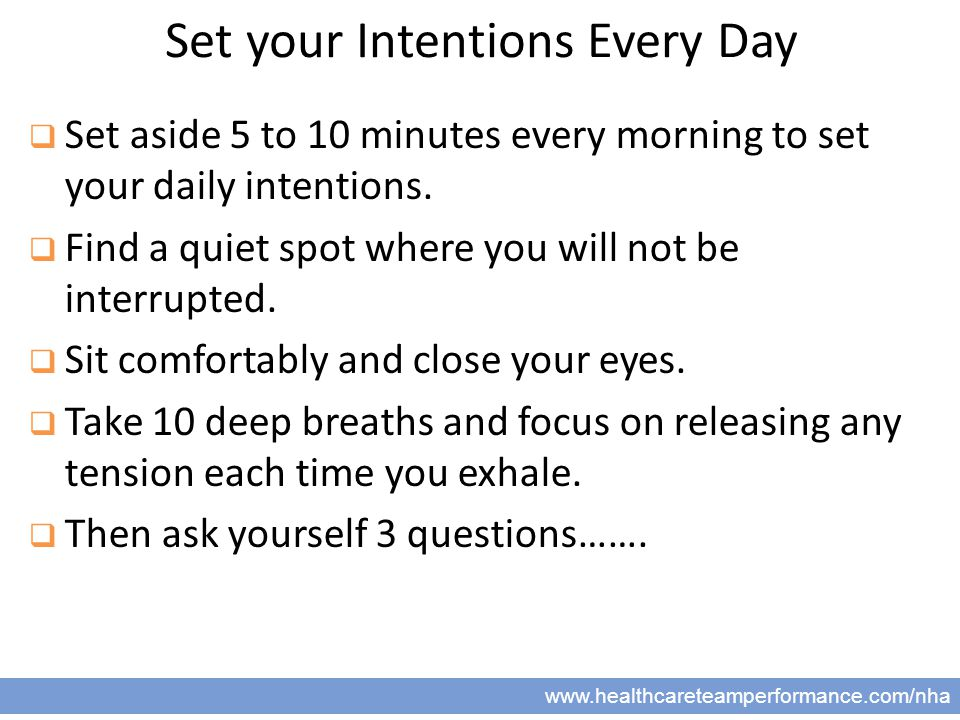 13 www.healthcareteamperformance.com/nha Set your Intentions Every Day  Set aside 5 to 10 minutes every morning to set your daily intentions.  Find