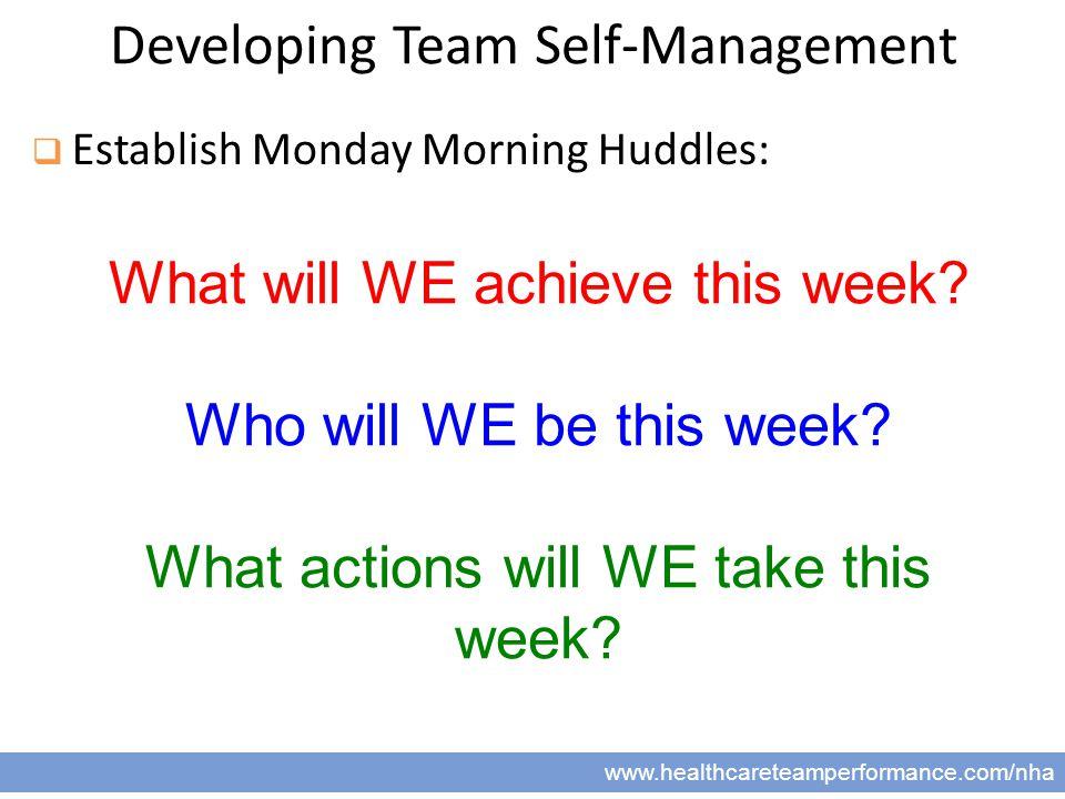 15 www.healthcareteamperformance.com/nha Developing Team Self-Management  Establish Monday Morning Huddles: What will WE achieve this week.