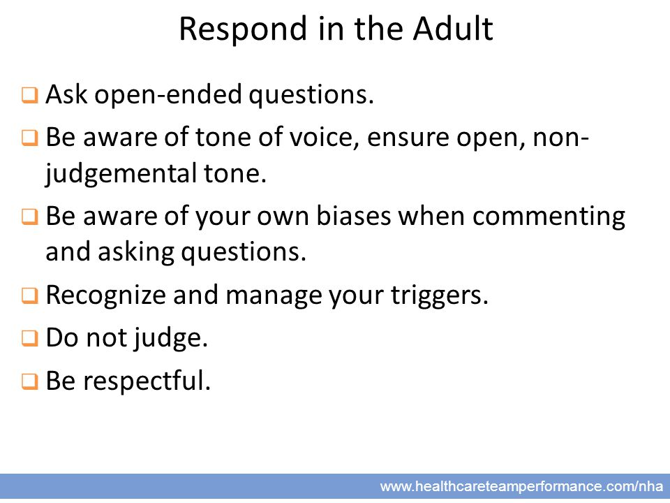 19 www.healthcareteamperformance.com/nha Respond in the Adult  Ask open-ended questions.  Be aware of tone of voice, ensure open, non- judgemental t