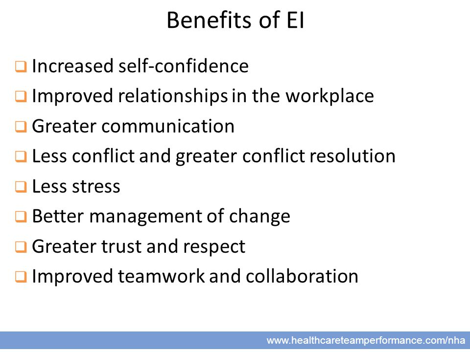 6 www.healthcareteamperformance.com/nha Benefits of EI  Increased self-confidence  Improved relationships in the workplace  Greater communication  Less conflict and greater conflict resolution  Less stress  Better management of change  Greater trust and respect  Improved teamwork and collaboration