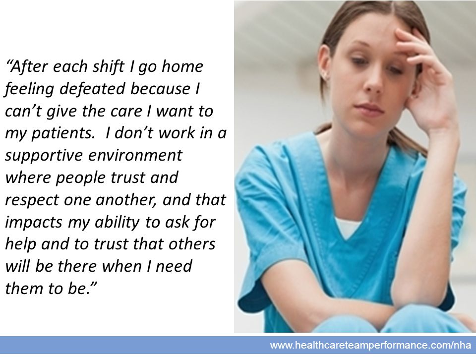 """7 www.healthcareteamperformance.com/nha """"After each shift I go home feeling defeated because I can't give the care I want to my patients. I don't work"""